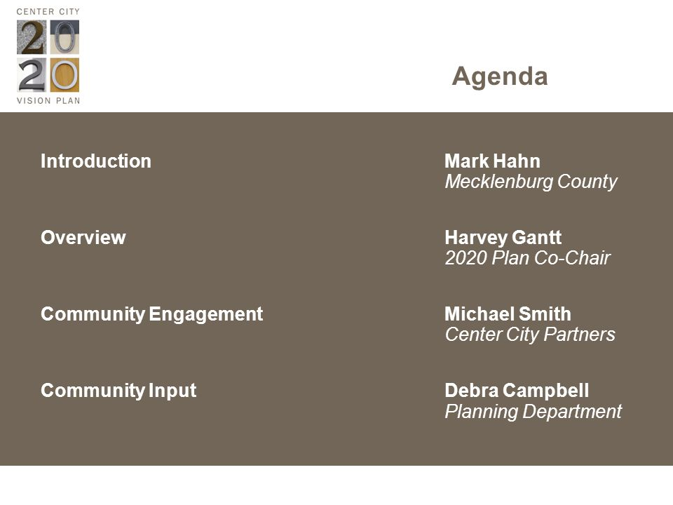 Agenda IntroductionMark Hahn Mecklenburg County OverviewHarvey Gantt 2020 Plan Co-Chair Community Engagement Michael Smith Center City Partners Community InputDebra Campbell Planning Department
