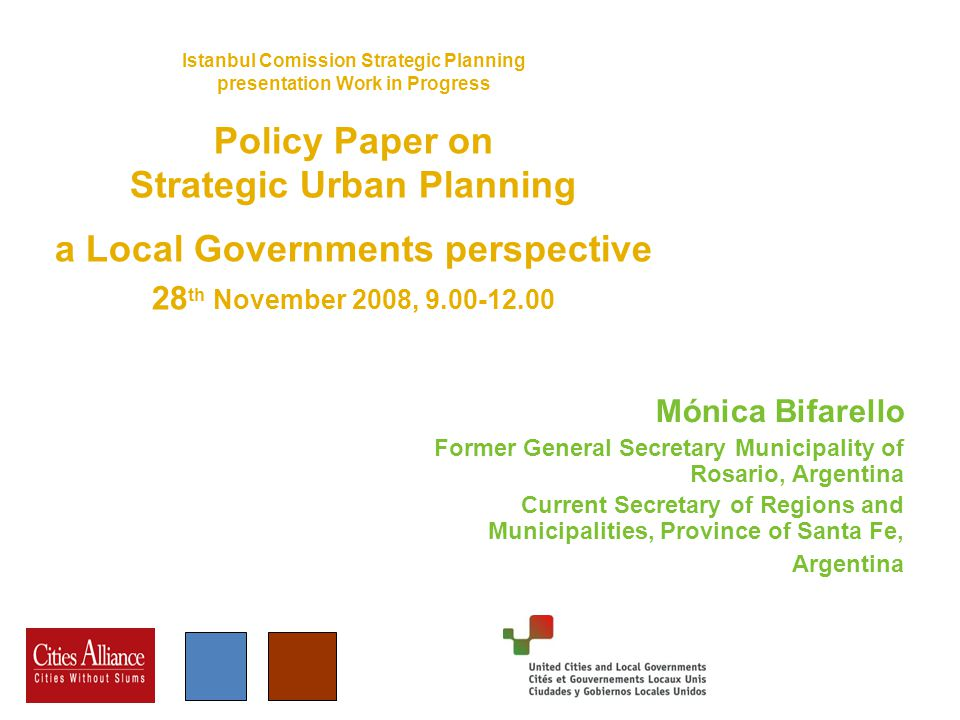 Istanbul Comission Strategic Planning presentation Work in Progress Policy Paper on Strategic Urban Planning a Local Governments perspective 28 th November 2008, Mónica Bifarello Former General Secretary Municipality of Rosario, Argentina Current Secretary of Regions and Municipalities, Province of Santa Fe, Argentina