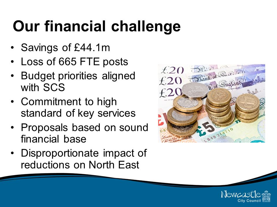 Our financial challenge Savings of £44.1m Loss of 665 FTE posts Budget priorities aligned with SCS Commitment to high standard of key services Proposals based on sound financial base Disproportionate impact of reductions on North East