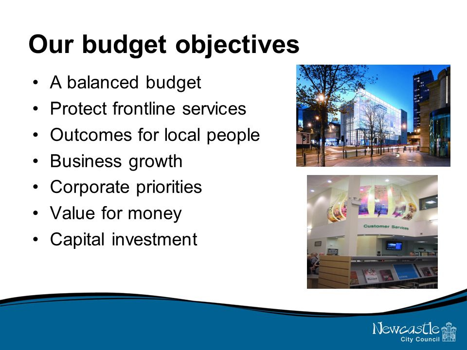 Our budget objectives A balanced budget Protect frontline services Outcomes for local people Business growth Corporate priorities Value for money Capital investment