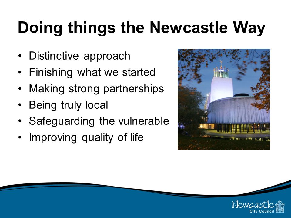 Doing things the Newcastle Way Distinctive approach Finishing what we started Making strong partnerships Being truly local Safeguarding the vulnerable Improving quality of life