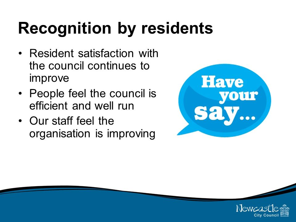 Recognition by residents Resident satisfaction with the council continues to improve People feel the council is efficient and well run Our staff feel the organisation is improving