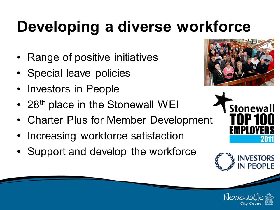 Developing a diverse workforce Range of positive initiatives Special leave policies Investors in People 28 th place in the Stonewall WEI Charter Plus for Member Development Increasing workforce satisfaction Support and develop the workforce