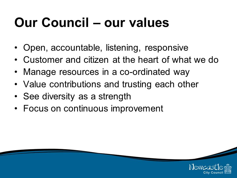 Our Council – our values Open, accountable, listening, responsive Customer and citizen at the heart of what we do Manage resources in a co-ordinated way Value contributions and trusting each other See diversity as a strength Focus on continuous improvement