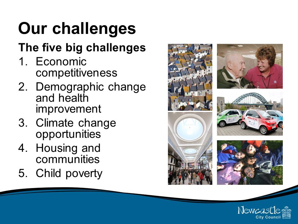 Our challenges The five big challenges 1.Economic competitiveness 2.Demographic change and health improvement 3.Climate change opportunities 4.Housing and communities 5.Child poverty