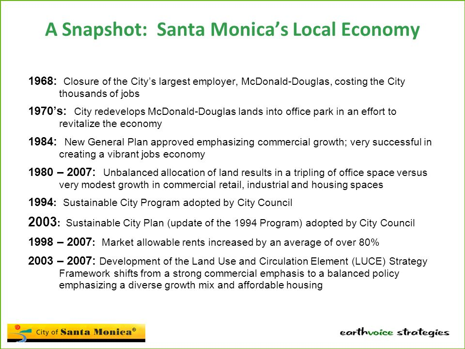 A Snapshot: Santa Monica's Local Economy 1968: Closure of the City's largest employer, McDonald-Douglas, costing the City thousands of jobs 1970's: City redevelops McDonald-Douglas lands into office park in an effort to revitalize the economy 1984: New General Plan approved emphasizing commercial growth; very successful in creating a vibrant jobs economy 1980 – 2007: Unbalanced allocation of land results in a tripling of office space versus very modest growth in commercial retail, industrial and housing spaces 1994 : Sustainable City Program adopted by City Council 2003 : Sustainable City Plan (update of the 1994 Program) adopted by City Council 1998 – 2007 : Market allowable rents increased by an average of over 80% 2003 – 2007: Development of the Land Use and Circulation Element (LUCE) Strategy Framework shifts from a strong commercial emphasis to a balanced policy emphasizing a diverse growth mix and affordable housing