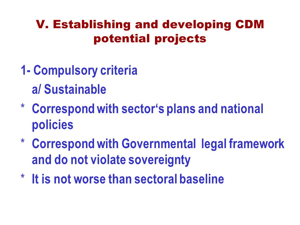 1- Compulsory criteria a/ Sustainable * Correspond with sector's plans and national policies * Correspond with Governmental legal framework and do not violate sovereignty * It is not worse than sectoral baseline V.