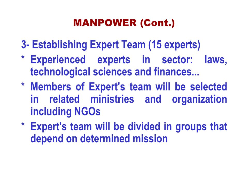 MANPOWER (Cont.) 3- Establishing Expert Team (15 experts) * Experienced experts in sector: laws, technological sciences and finances...