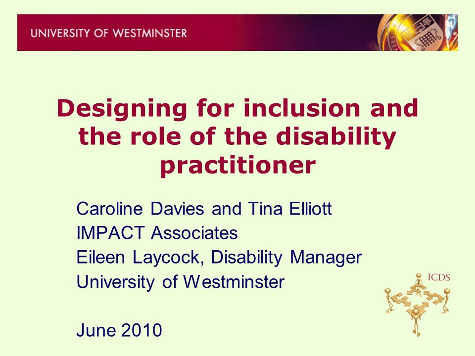Designing for inclusion and the role of the disability practitioner Caroline Davies and Tina Elliott IMPACT Associates Eileen Laycock, Disability Manager University of Westminster June 2010