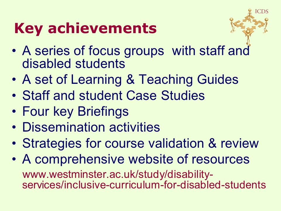 A series of focus groups with staff and disabled students A set of Learning & Teaching Guides Staff and student Case Studies Four key Briefings Dissemination activities Strategies for course validation & review A comprehensive website of resources   services/inclusive-curriculum-for-disabled-students Key achievements