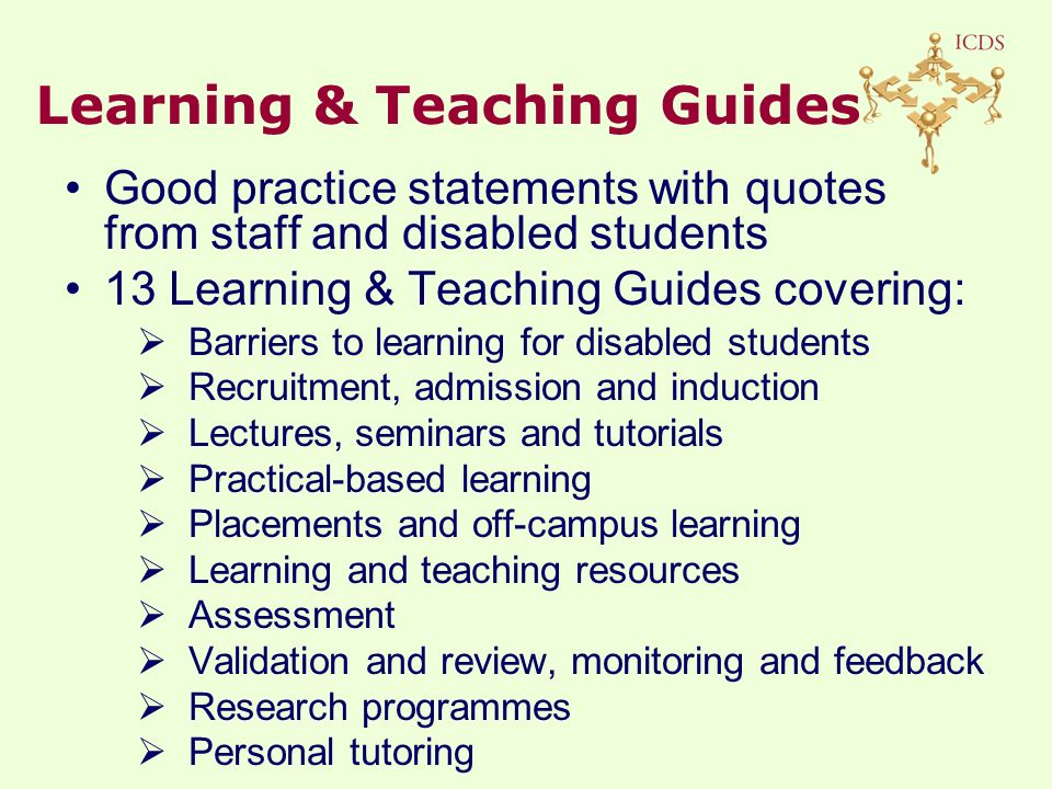 Good practice statements with quotes from staff and disabled students 13 Learning & Teaching Guides covering:  Barriers to learning for disabled students  Recruitment, admission and induction  Lectures, seminars and tutorials  Practical-based learning  Placements and off-campus learning  Learning and teaching resources  Assessment  Validation and review, monitoring and feedback  Research programmes  Personal tutoring Learning & Teaching Guides