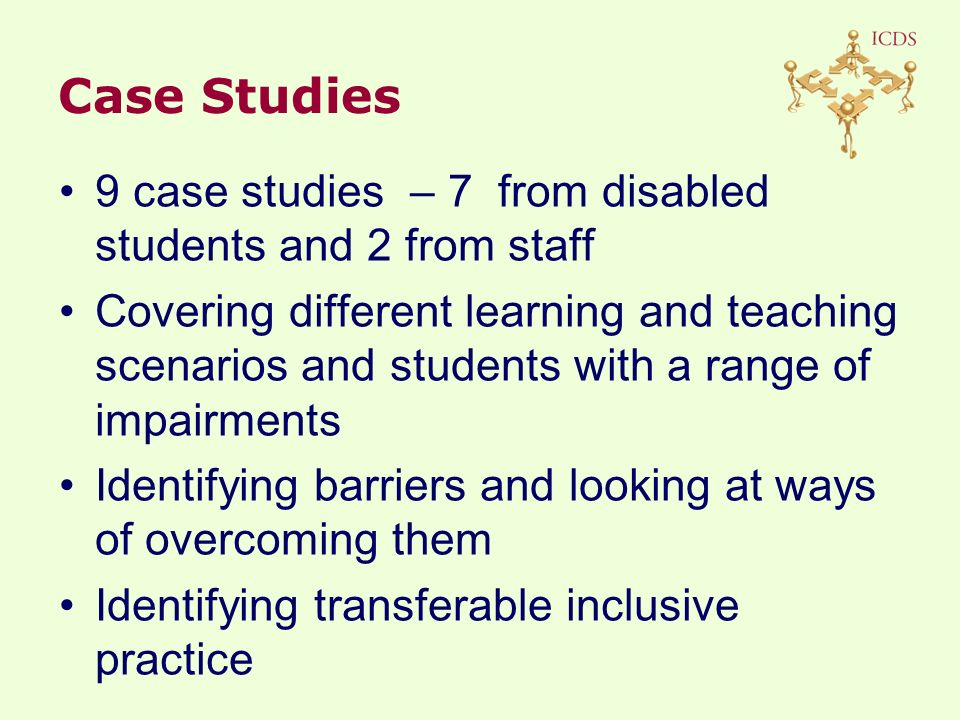 9 case studies – 7 from disabled students and 2 from staff Covering different learning and teaching scenarios and students with a range of impairments Identifying barriers and looking at ways of overcoming them Identifying transferable inclusive practice Case Studies