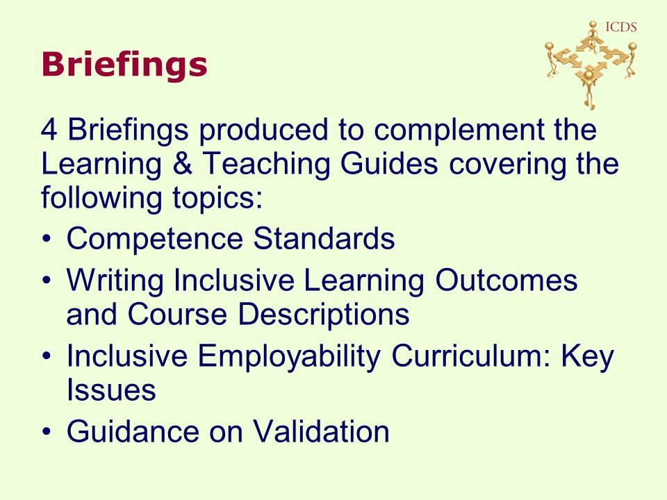 4 Briefings produced to complement the Learning & Teaching Guides covering the following topics: Competence Standards Writing Inclusive Learning Outcomes and Course Descriptions Inclusive Employability Curriculum: Key Issues Guidance on Validation Briefings
