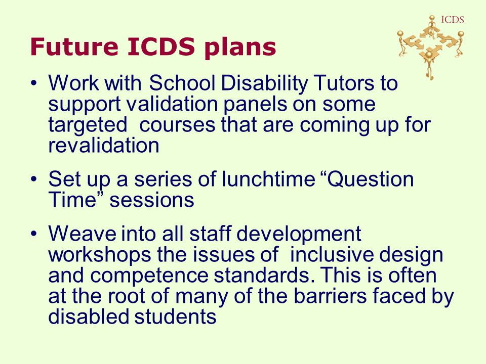 Work with School Disability Tutors to support validation panels on some targeted courses that are coming up for revalidation Set up a series of lunchtime Question Time sessions Weave into all staff development workshops the issues of inclusive design and competence standards.