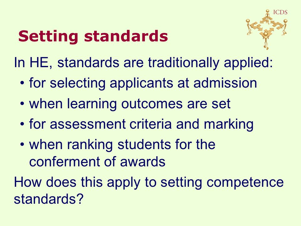 Setting standards In HE, standards are traditionally applied: for selecting applicants at admission when learning outcomes are set for assessment criteria and marking when ranking students for the conferment of awards How does this apply to setting competence standards