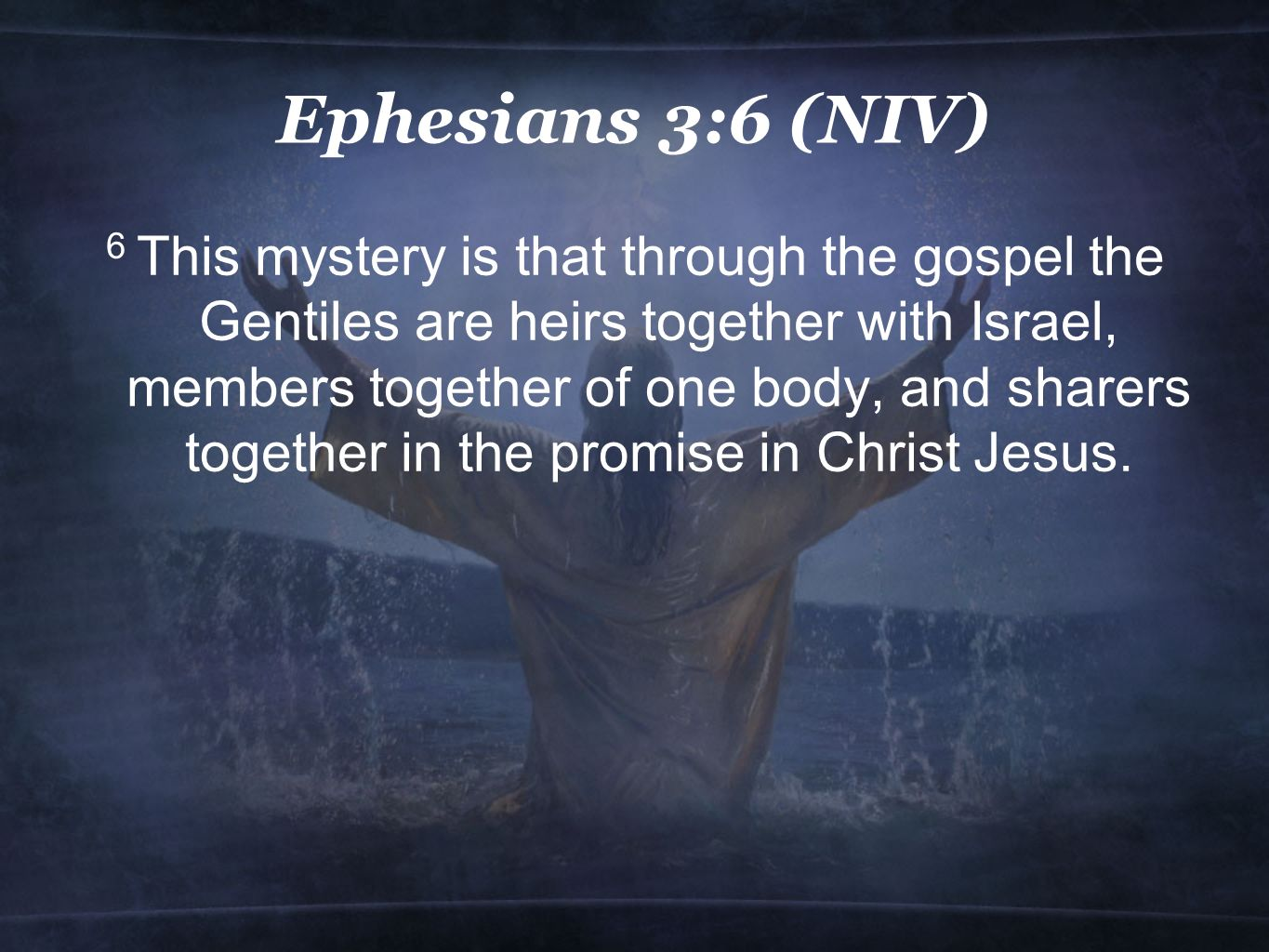 Ephesians 3:6 (NIV) 6 This mystery is that through the gospel the Gentiles are heirs together with Israel, members together of one body, and sharers together in the promise in Christ Jesus.