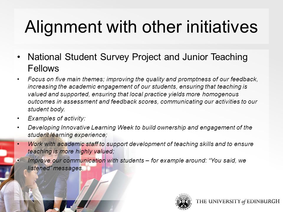 Alignment with other initiatives National Student Survey Project and Junior Teaching Fellows Focus on five main themes; improving the quality and promptness of our feedback, increasing the academic engagement of our students, ensuring that teaching is valued and supported, ensuring that local practice yields more homogenous outcomes in assessment and feedback scores, communicating our activities to our student body.