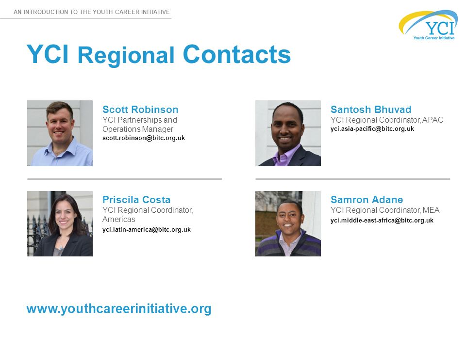 AN INTRODUCTION TO THE YOUTH CAREER INITIATIVE YCI Regional Contacts Scott Robinson YCI Partnerships and Operations Manager Priscila Costa YCI Regional Coordinator, Americas Santosh Bhuvad YCI Regional Coordinator, APAC Samron Adane YCI Regional Coordinator, MEA