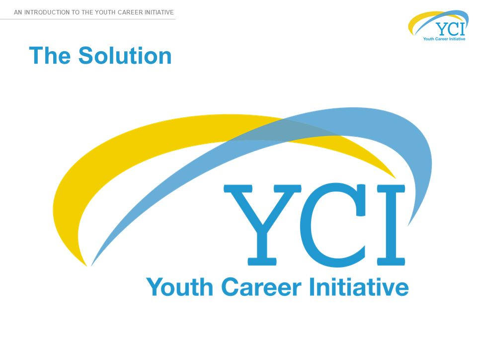 AN INTRODUCTION TO THE YOUTH CAREER INITIATIVE The Solution