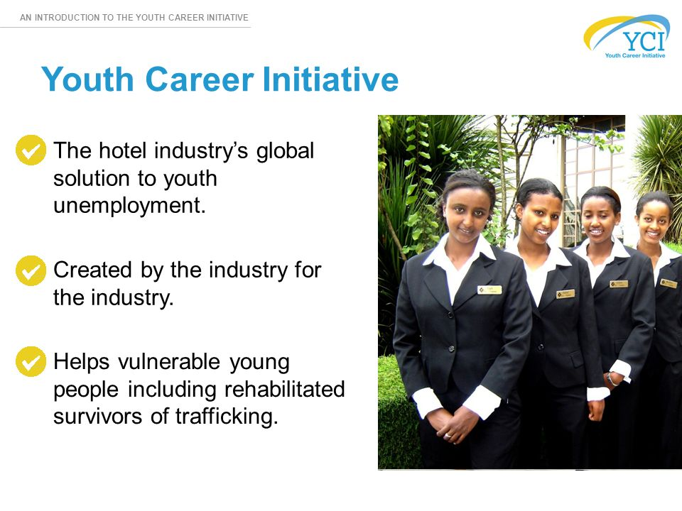 AN INTRODUCTION TO THE YOUTH CAREER INITIATIVE The hotel industry's global solution to youth unemployment.
