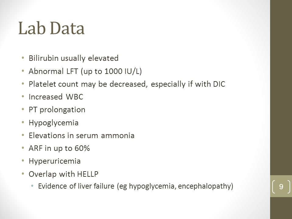 Lab Data Bilirubin usually elevated Abnormal LFT (up to 1000 IU/L) Platelet count may be decreased, especially if with DIC Increased WBC PT prolongation Hypoglycemia Elevations in serum ammonia ARF in up to 60% Hyperuricemia Overlap with HELLP Evidence of liver failure (eg hypoglycemia, encephalopathy) 9