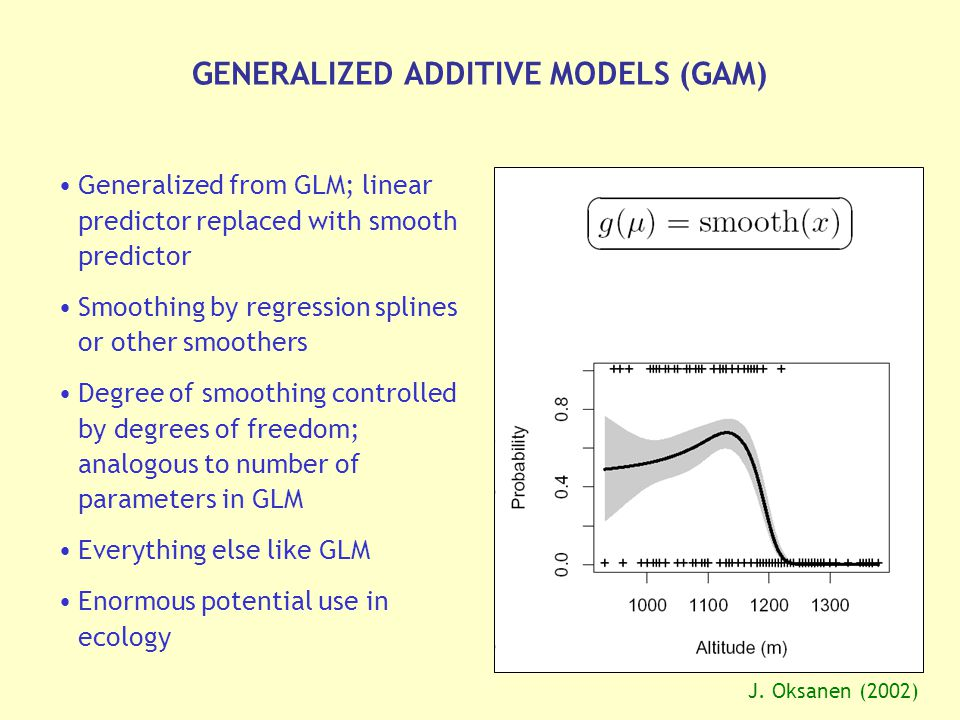 GENERALIZED ADDITIVE MODELS (GAM) Generalized from GLM; linear predictor replaced with smooth predictor Smoothing by regression splines or other smoothers Degree of smoothing controlled by degrees of freedom; analogous to number of parameters in GLM Everything else like GLM Enormous potential use in ecology J.