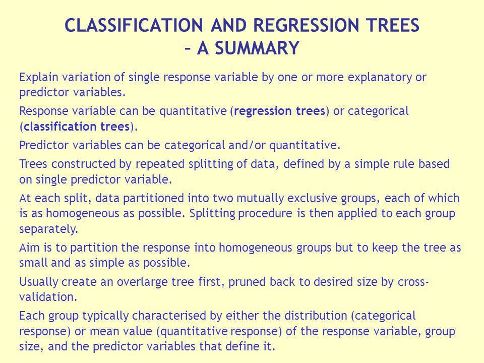 CLASSIFICATION AND REGRESSION TREES – A SUMMARY Explain variation of single response variable by one or more explanatory or predictor variables.