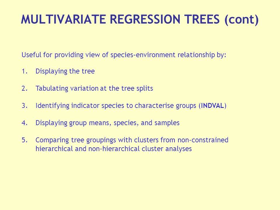 MULTIVARIATE REGRESSION TREES (cont) Useful for providing view of species–environment relationship by: 1.Displaying the tree 2.Tabulating variation at the tree splits 3.Identifying indicator species to characterise groups (INDVAL) 4.Displaying group means, species, and samples 5.Comparing tree groupings with clusters from non-constrained hierarchical and non-hierarchical cluster analyses