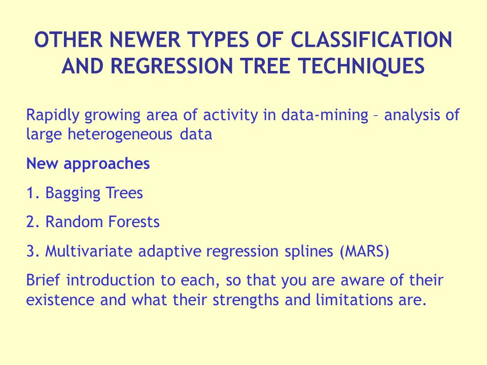 OTHER NEWER TYPES OF CLASSIFICATION AND REGRESSION TREE TECHNIQUES Rapidly growing area of activity in data-mining – analysis of large heterogeneous data New approaches 1.