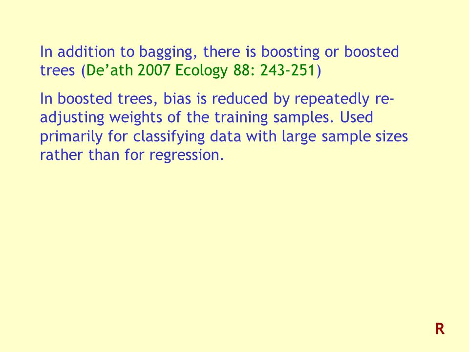 In addition to bagging, there is boosting or boosted trees (De'ath 2007 Ecology 88: ) In boosted trees, bias is reduced by repeatedly re- adjusting weights of the training samples.