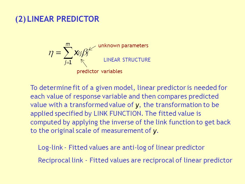 (2)LINEAR PREDICTOR unknown parameters predictor variables LINEAR STRUCTURE To determine fit of a given model, linear predictor is needed for each value of response variable and then compares predicted value with a transformed value of y, the transformation to be applied specified by LINK FUNCTION.
