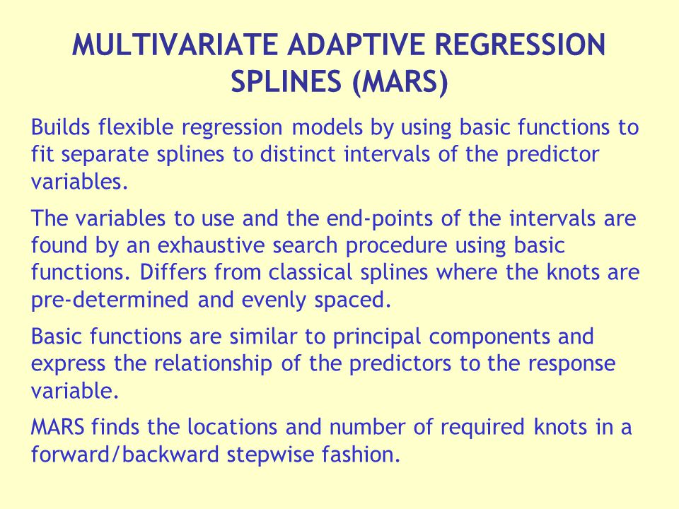 MULTIVARIATE ADAPTIVE REGRESSION SPLINES (MARS) Builds flexible regression models by using basic functions to fit separate splines to distinct intervals of the predictor variables.