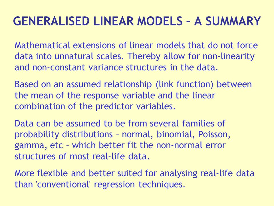 GENERALISED LINEAR MODELS – A SUMMARY Mathematical extensions of linear models that do not force data into unnatural scales.