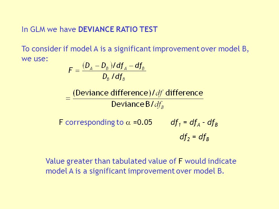 In GLM we have DEVIANCE RATIO TEST To consider if model A is a significant improvement over model B, we use: Value greater than tabulated value of F would indicate model A is a significant improvement over model B.