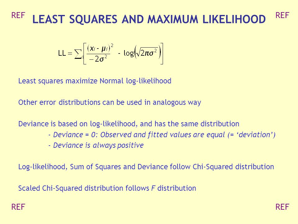 Least squares maximize Normal log-likelihood Other error distributions can be used in analogous way Deviance is based on log-likelihood, and has the same distribution - Deviance = 0: Observed and fitted values are equal (= 'deviation') - Deviance is always positive Log-likelihood, Sum of Squares and Deviance follow Chi-Squared distribution Scaled Chi-Squared distribution follows F distribution LEAST SQUARES AND MAXIMUM LIKELIHOOD REF