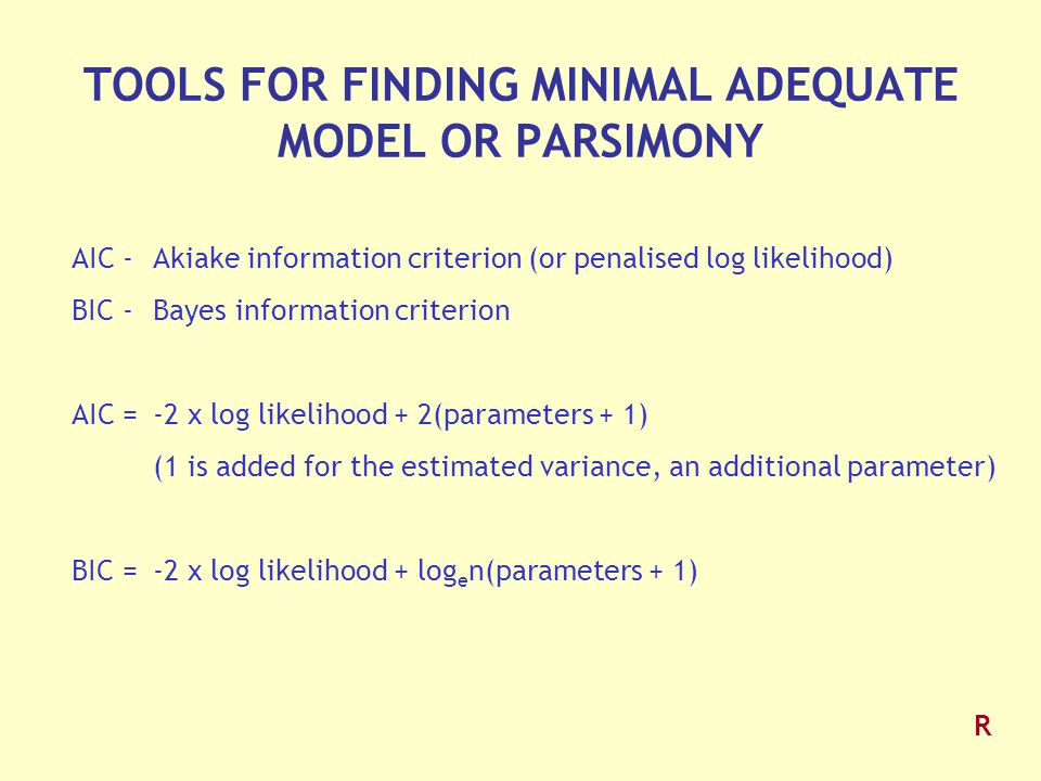 TOOLS FOR FINDING MINIMAL ADEQUATE MODEL OR PARSIMONY AIC -Akiake information criterion (or penalised log likelihood) BIC -Bayes information criterion AIC =-2 x log likelihood + 2(parameters + 1) (1 is added for the estimated variance, an additional parameter) BIC =-2 x log likelihood + log e n(parameters + 1) R