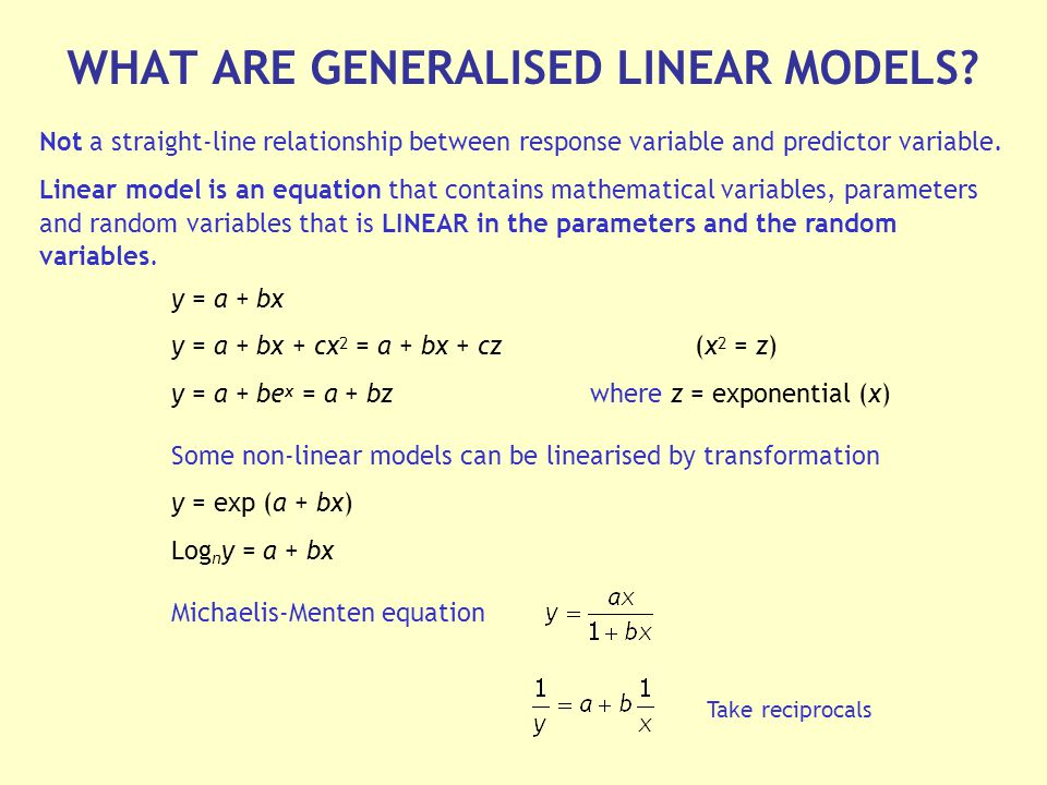 y = a + bx y = a + bx + cx 2 = a + bx + cz(x 2 = z) y = a + be x = a + bzwhere z = exponential (x) Some non-linear models can be linearised by transformation y = exp (a + bx) Log n y = a + bx Michaelis-Menten equation Not a straight-line relationship between response variable and predictor variable.