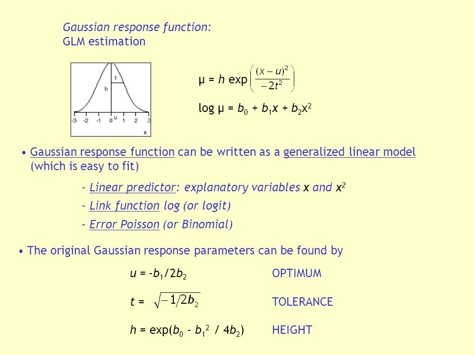 Gaussian response function: GLM estimation μ = h exp log μ = b 0 + b 1 x + b 2 x 2 Gaussian response function can be written as a generalized linear model (which is easy to fit) - Linear predictor: explanatory variables x and x 2 - Link function log (or logit) - Error Poisson (or Binomial) The original Gaussian response parameters can be found by u = -b 1 /2b 2 OPTIMUM t =TOLERANCE h = exp(b 0 - b 1 2 / 4b 2 ) HEIGHT