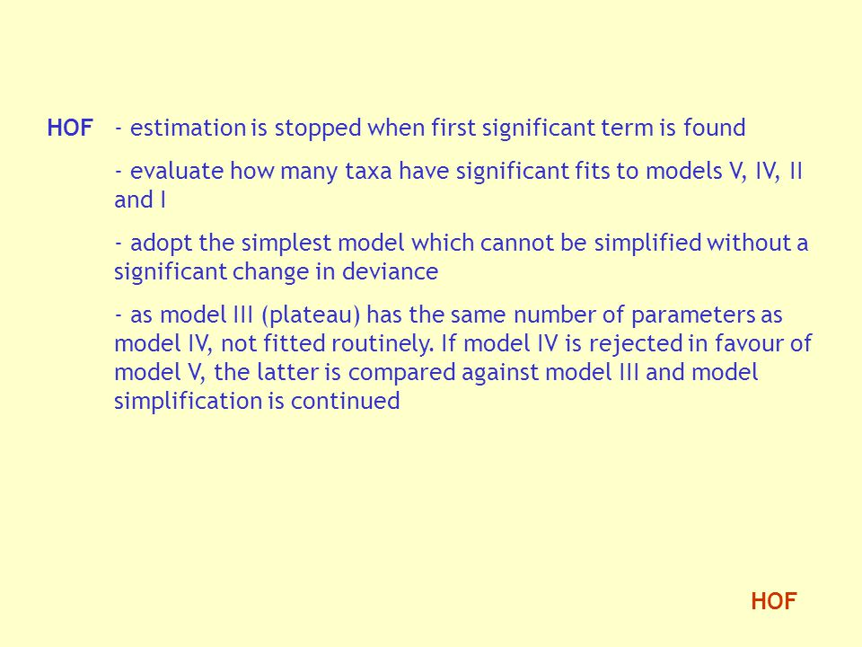 HOF- estimation is stopped when first significant term is found - evaluate how many taxa have significant fits to models V, IV, II and I - adopt the simplest model which cannot be simplified without a significant change in deviance - as model III (plateau) has the same number of parameters as model IV, not fitted routinely.