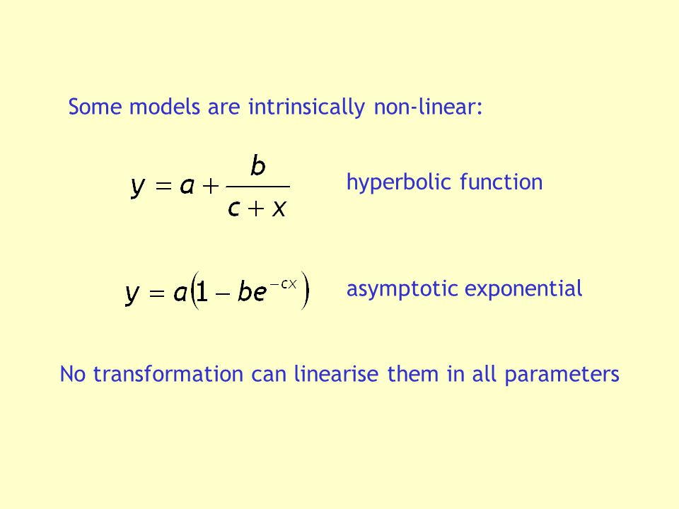 Some models are intrinsically non-linear: hyperbolic function asymptotic exponential No transformation can linearise them in all parameters