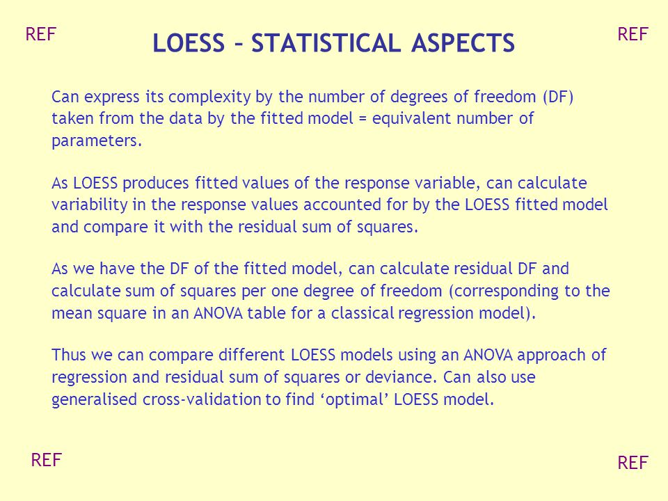 LOESS – STATISTICAL ASPECTS Can express its complexity by the number of degrees of freedom (DF) taken from the data by the fitted model = equivalent number of parameters.