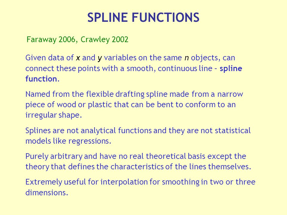 SPLINE FUNCTIONS Given data of x and y variables on the same n objects, can connect these points with a smooth, continuous line – spline function.