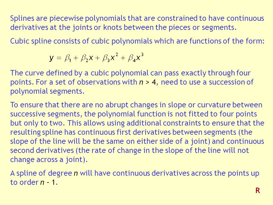 Splines are piecewise polynomials that are constrained to have continuous derivatives at the joints or knots between the pieces or segments.