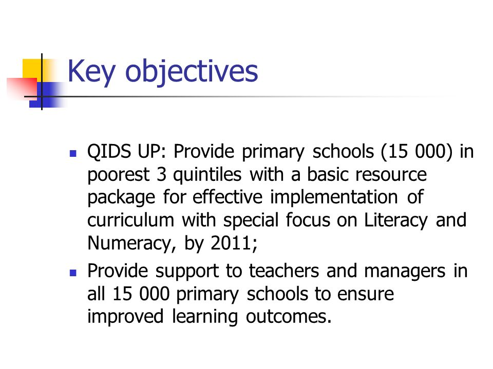 Key objectives QIDS UP: Provide primary schools (15 000) in poorest 3 quintiles with a basic resource package for effective implementation of curriculum with special focus on Literacy and Numeracy, by 2011; Provide support to teachers and managers in all primary schools to ensure improved learning outcomes.