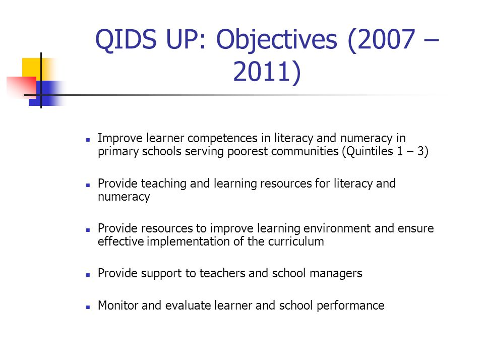 QIDS UP: Objectives (2007 – 2011) Improve learner competences in literacy and numeracy in primary schools serving poorest communities (Quintiles 1 – 3) Provide teaching and learning resources for literacy and numeracy Provide resources to improve learning environment and ensure effective implementation of the curriculum Provide support to teachers and school managers Monitor and evaluate learner and school performance