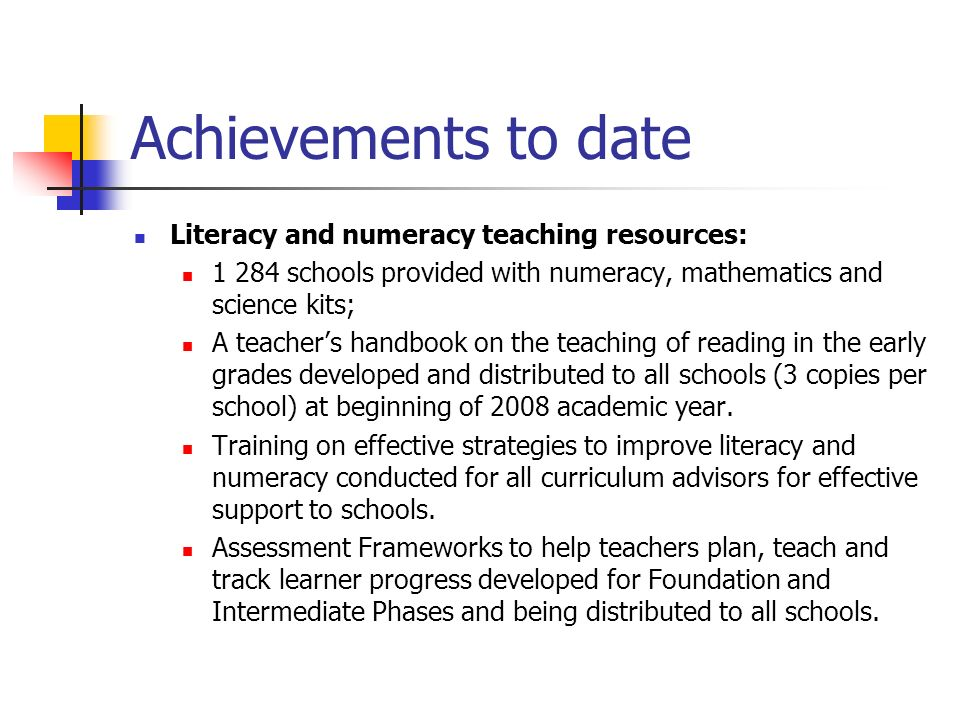 Achievements to date Literacy and numeracy teaching resources: schools provided with numeracy, mathematics and science kits; A teacher's handbook on the teaching of reading in the early grades developed and distributed to all schools (3 copies per school) at beginning of 2008 academic year.