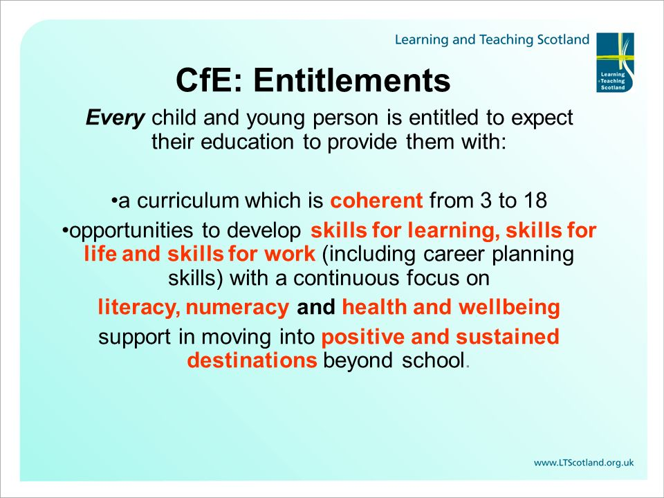 CfE: Entitlements Every child and young person is entitled to expect their education to provide them with: a curriculum which is coherent from 3 to 18 opportunities to develop skills for learning, skills for life and skills for work (including career planning skills) with a continuous focus on literacy, numeracy and health and wellbeing support in moving into positive and sustained destinations beyond school.