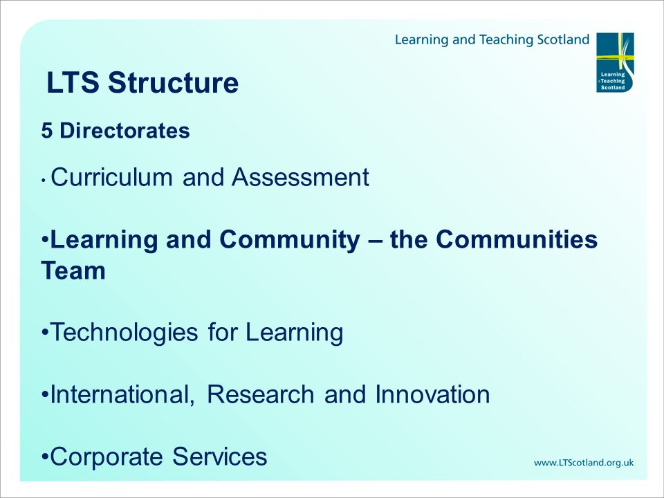 LTS Structure 5 Directorates Curriculum and Assessment Learning and Community – the Communities Team Technologies for Learning International, Research and Innovation Corporate Services