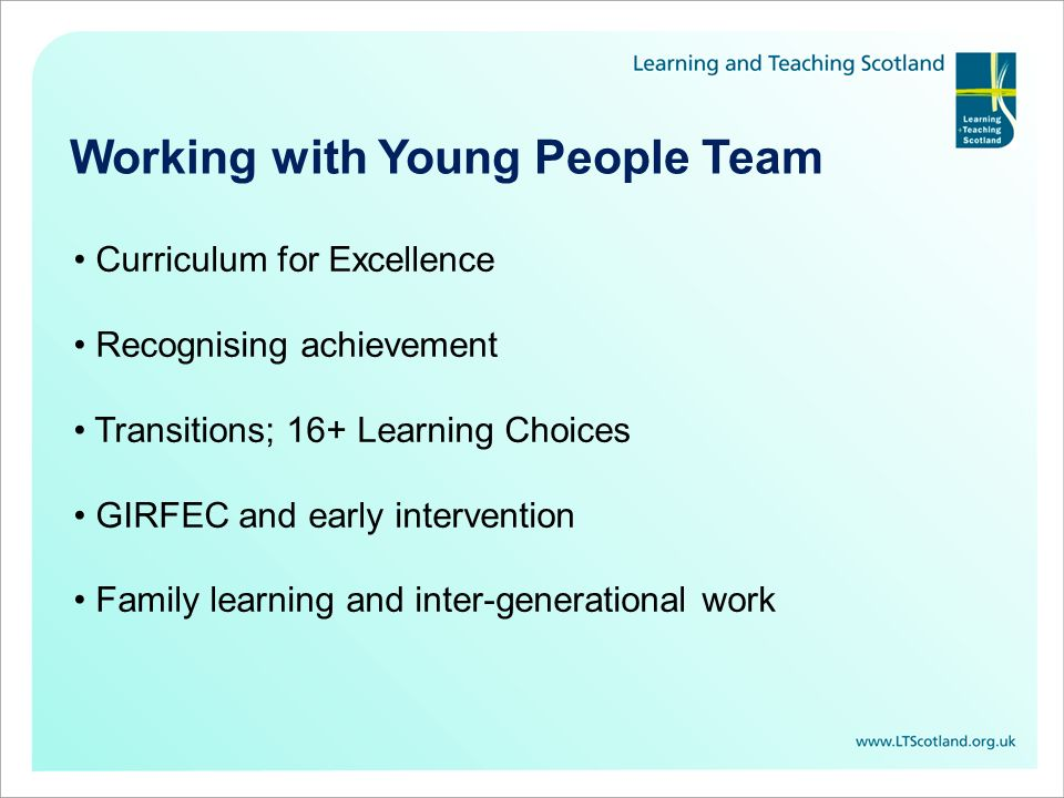 Working with Young People Team Curriculum for Excellence Recognising achievement Transitions; 16+ Learning Choices GIRFEC and early intervention Family learning and inter-generational work
