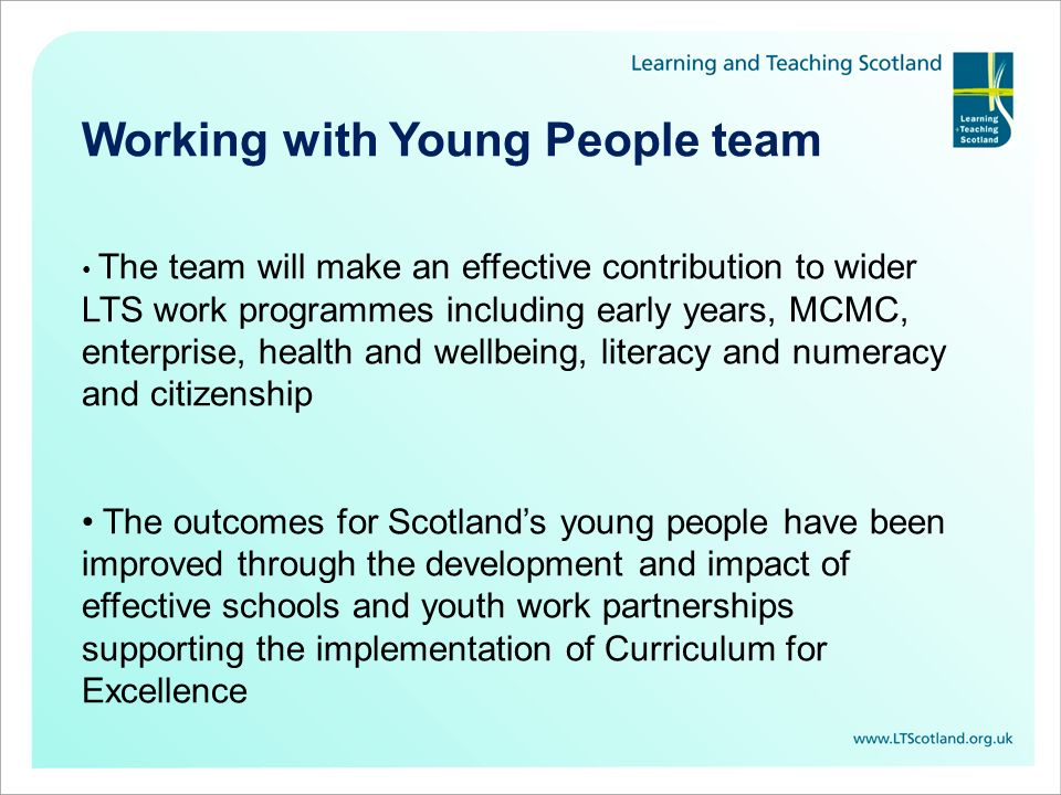 The team will make an effective contribution to wider LTS work programmes including early years, MCMC, enterprise, health and wellbeing, literacy and numeracy and citizenship The outcomes for Scotland's young people have been improved through the development and impact of effective schools and youth work partnerships supporting the implementation of Curriculum for Excellence Working with Young People team